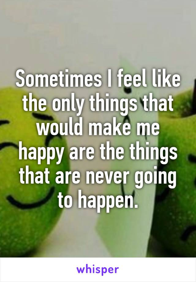 Sometimes I feel like the only things that would make me happy are the things that are never going to happen.