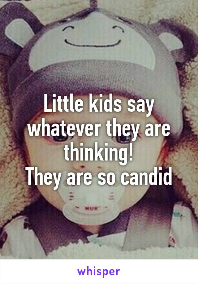 Little kids say whatever they are thinking! They are so candid