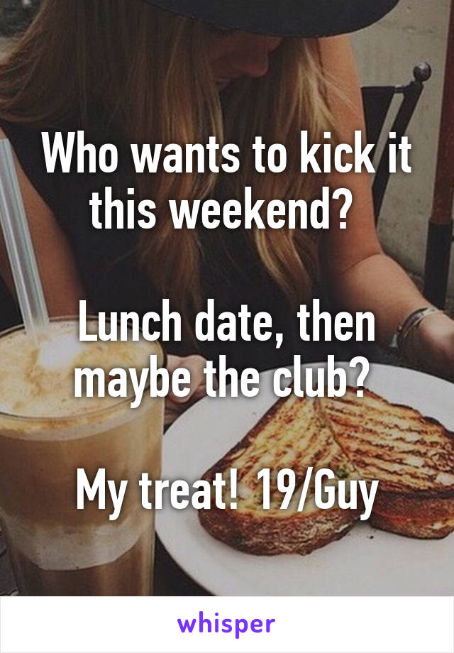 Who wants to kick it this weekend?   Lunch date, then maybe the club?   My treat! 19/Guy