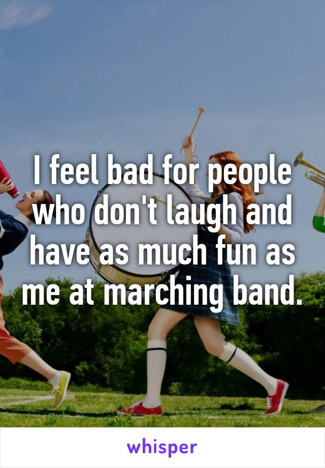 I feel bad for people who don't laugh and have as much fun as me at marching band.