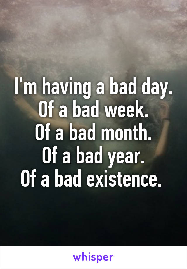 I'm having a bad day. Of a bad week. Of a bad month. Of a bad year. Of a bad existence.