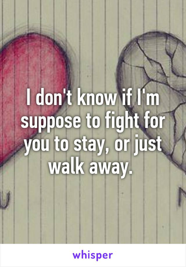 I don't know if I'm suppose to fight for you to stay, or just walk away.