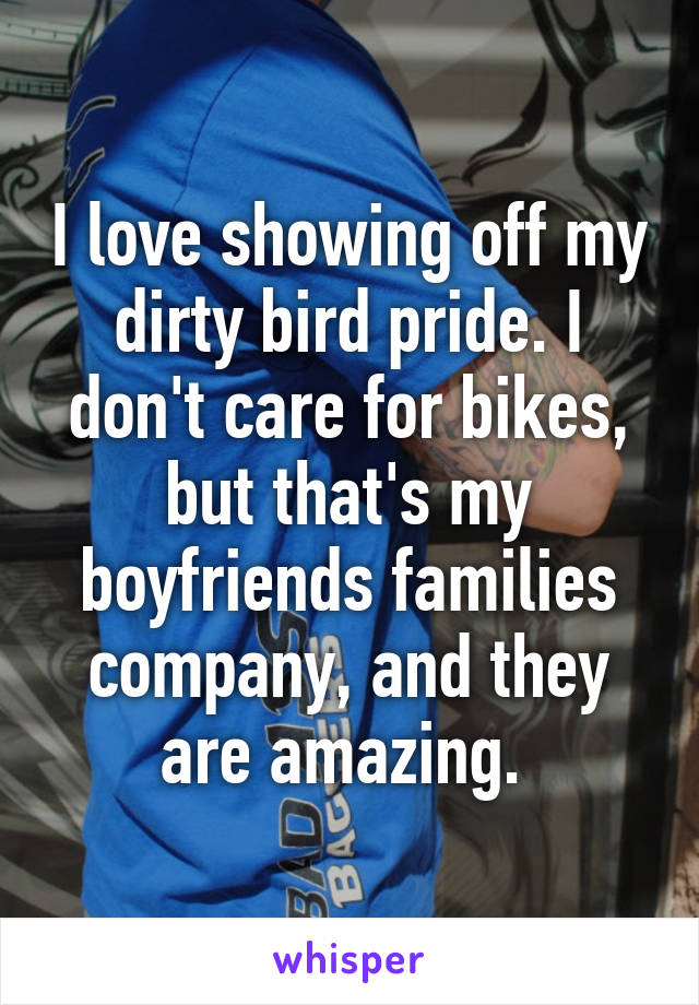 I love showing off my dirty bird pride. I don't care for bikes, but that's my boyfriends families company, and they are amazing.