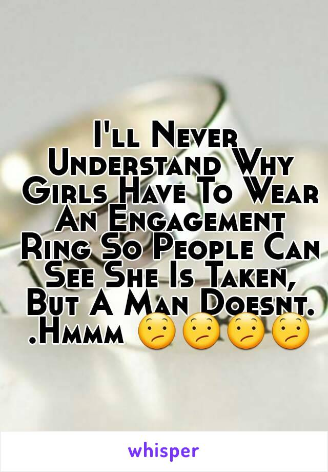 I'll Never Understand Why Girls Have To Wear An Engagement Ring So People Can See She Is Taken, But A Man Doesnt. .Hmmm 😕😕😕😕