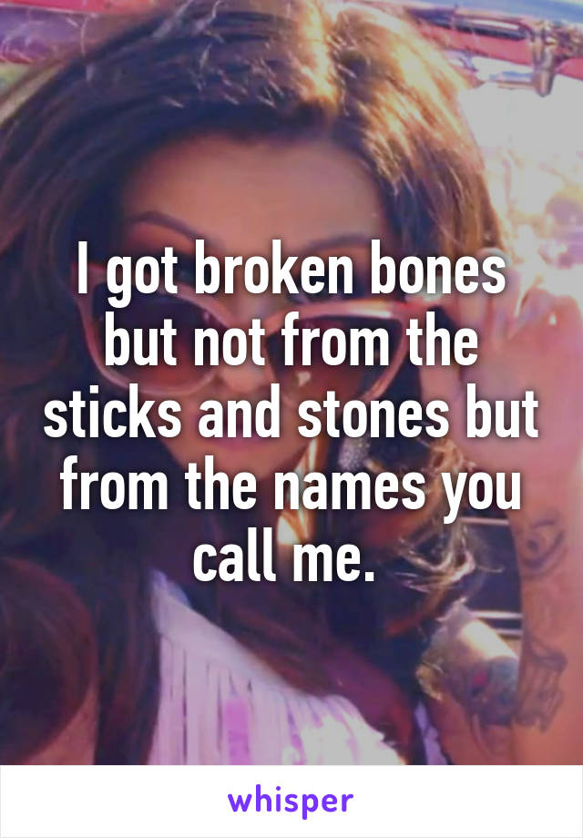 I got broken bones but not from the sticks and stones but from the names you call me.