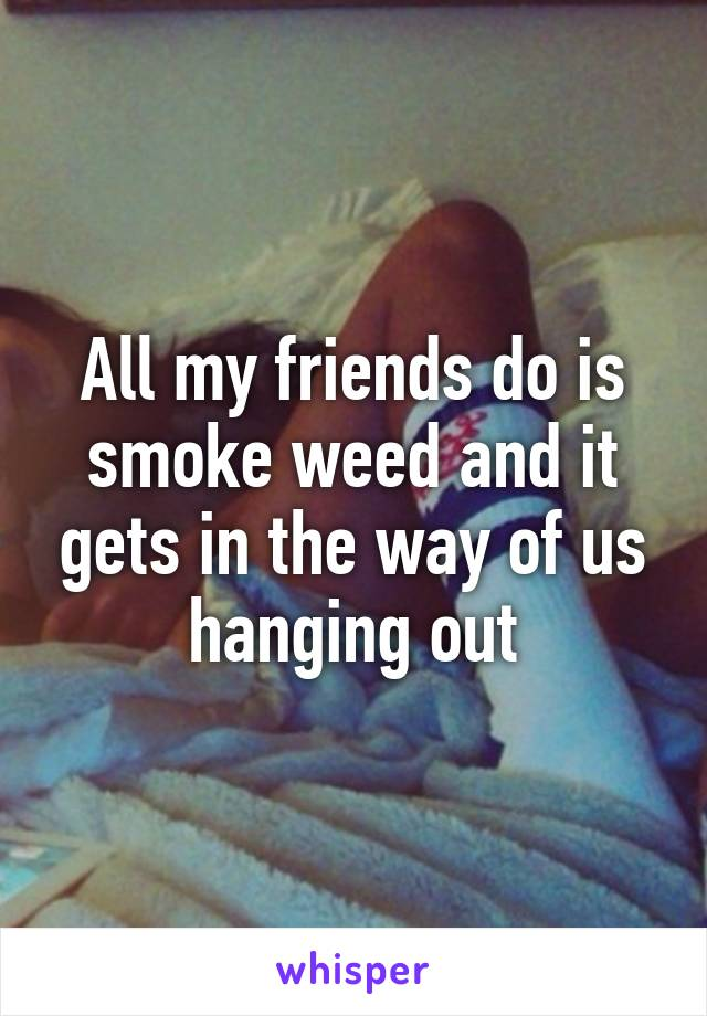 All my friends do is smoke weed and it gets in the way of us hanging out