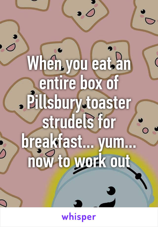 When you eat an entire box of Pillsbury toaster strudels for breakfast... yum... now to work out