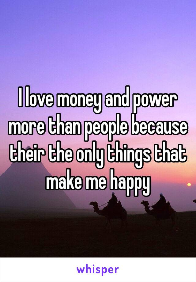 I love money and power more than people because their the only things that make me happy