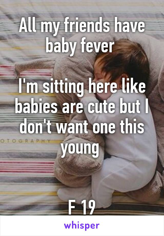 All my friends have baby fever   I'm sitting here like babies are cute but I don't want one this young    F 19