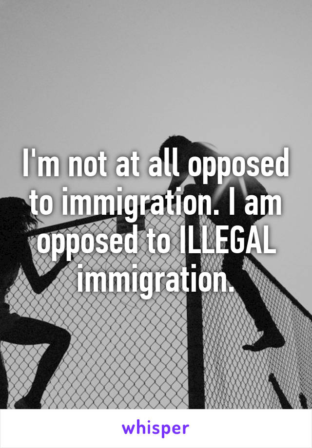 I'm not at all opposed to immigration. I am opposed to ILLEGAL immigration.