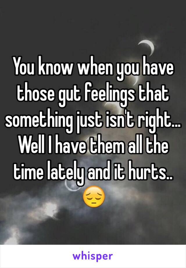 You know when you have those gut feelings that something just isn't right... Well I have them all the time lately and it hurts.. 😔