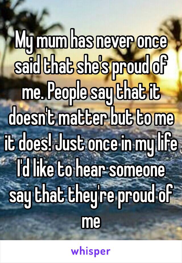 My mum has never once said that she's proud of me. People say that it doesn't matter but to me it does! Just once in my life I'd like to hear someone say that they're proud of me