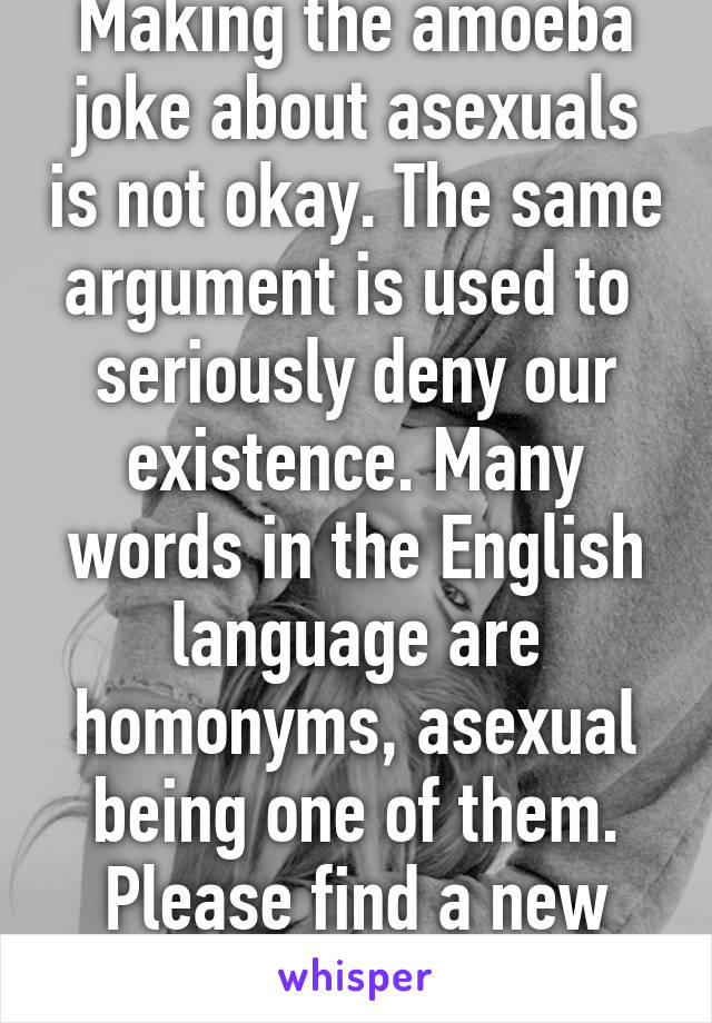 Making the amoeba joke about asexuals is not okay. The same argument is used to  seriously deny our existence. Many words in the English language are homonyms, asexual being one of them. Please find a new joke.
