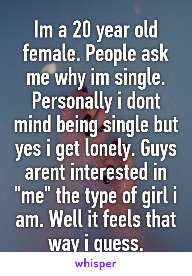 "Im a 20 year old female. People ask me why im single. Personally i dont mind being single but yes i get lonely. Guys arent interested in ""me"" the type of girl i am. Well it feels that way i guess."