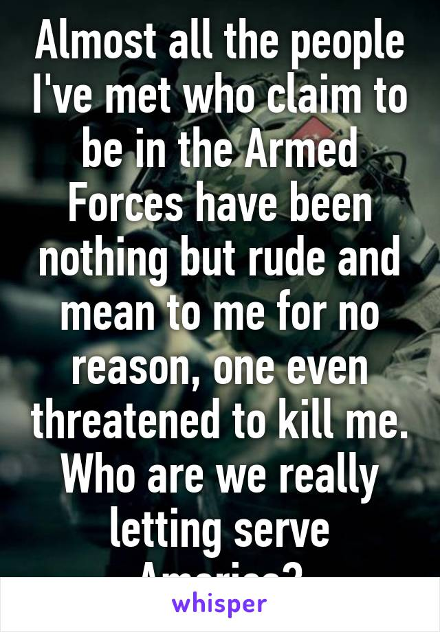 Almost all the people I've met who claim to be in the Armed Forces have been nothing but rude and mean to me for no reason, one even threatened to kill me. Who are we really letting serve America?
