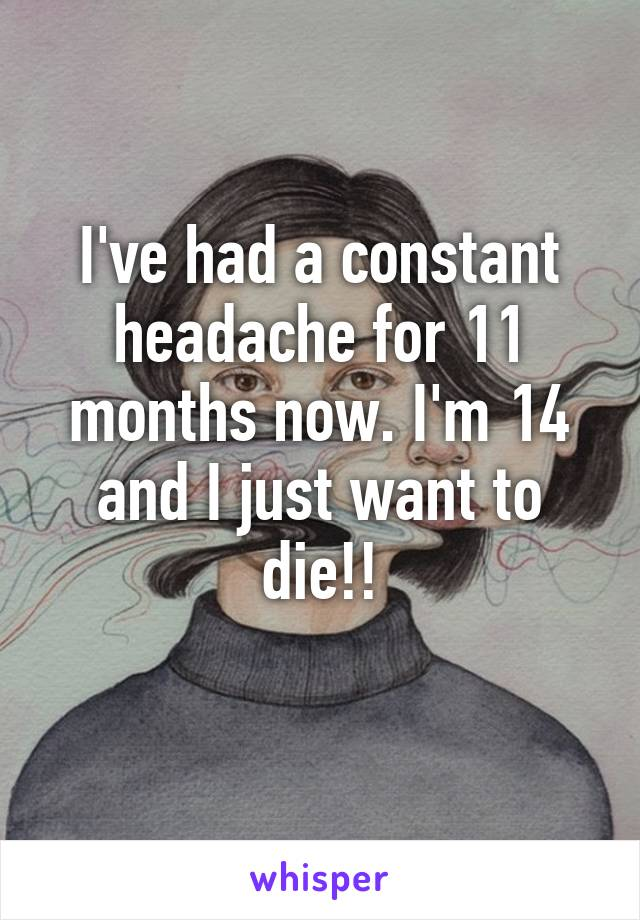 I've had a constant headache for 11 months now. I'm 14 and I just want to die!!