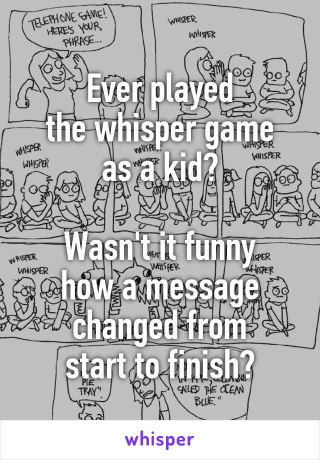 Ever played the whisper game as a kid?  Wasn't it funny how a message changed from start to finish?