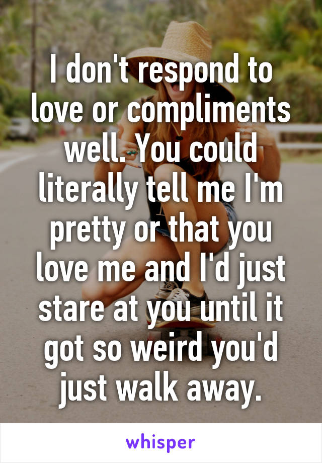 I don't respond to love or compliments well. You could literally tell me I'm pretty or that you love me and I'd just stare at you until it got so weird you'd just walk away.