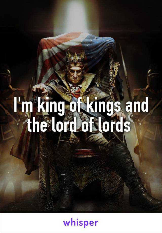 I'm king of kings and the lord of lords