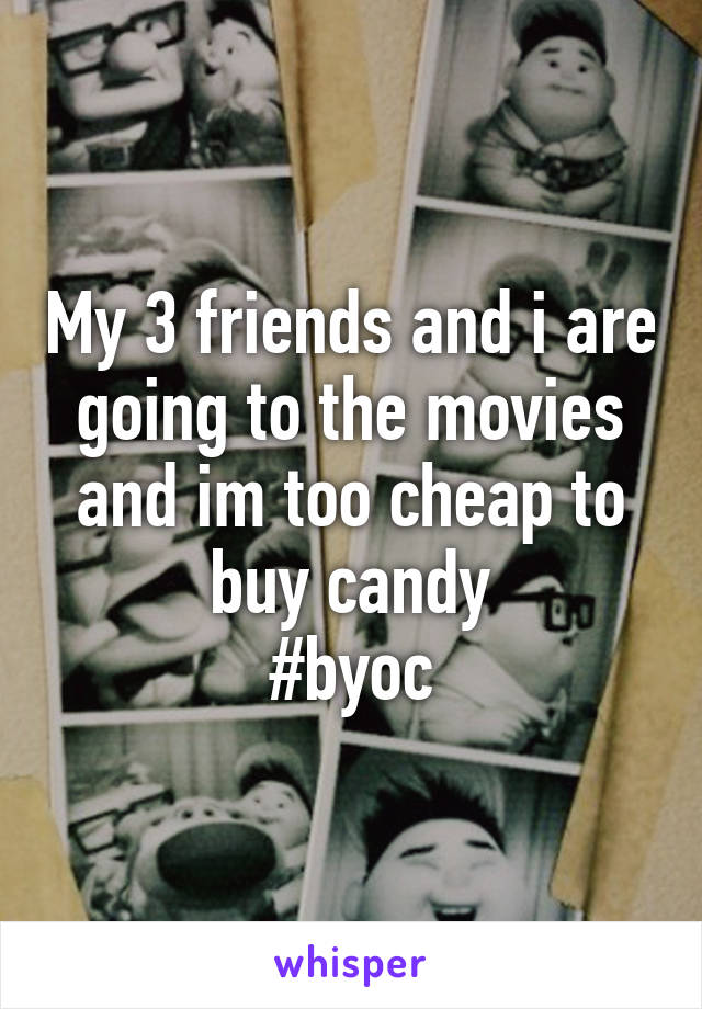 My 3 friends and i are going to the movies and im too cheap to buy candy #byoc