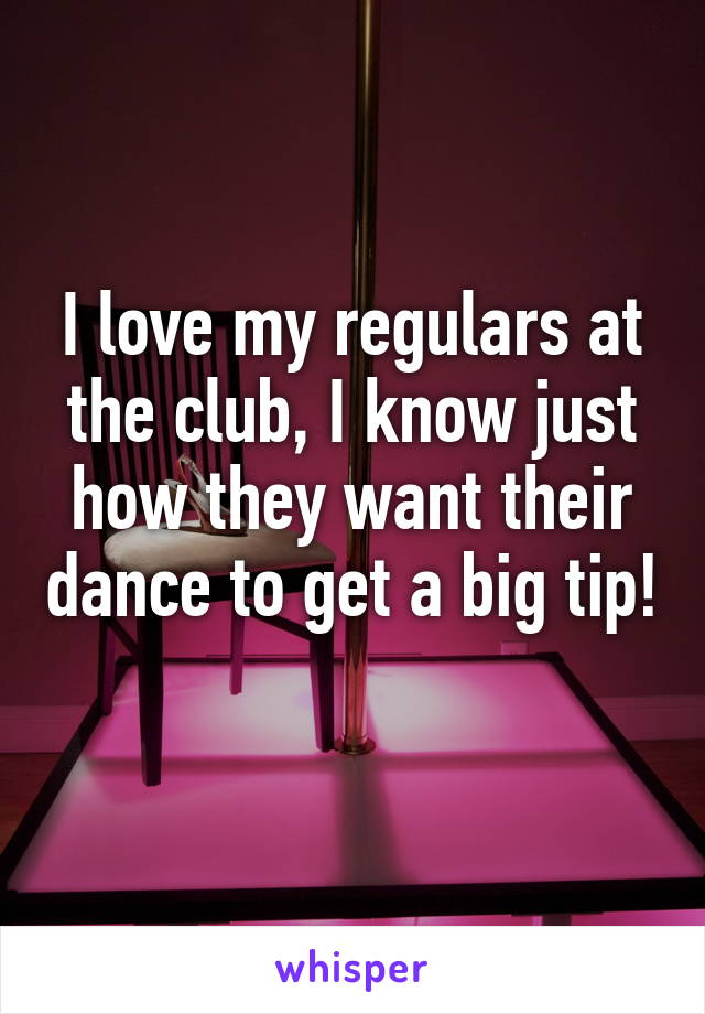 I love my regulars at the club, I know just how they want their dance to get a big tip!