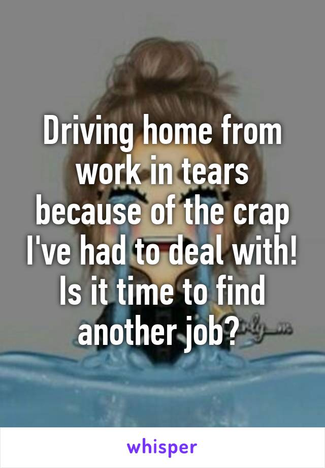 Driving home from work in tears because of the crap I've had to deal with! Is it time to find another job?