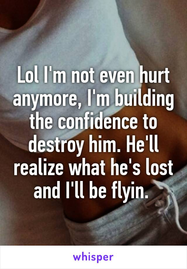 Lol I'm not even hurt anymore, I'm building the confidence to destroy him. He'll realize what he's lost and I'll be flyin.