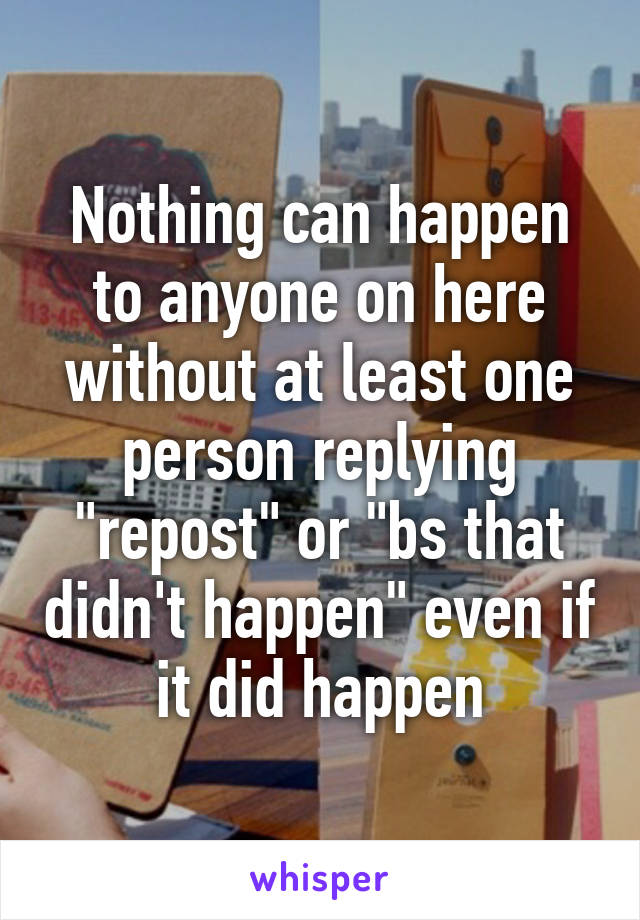 "Nothing can happen to anyone on here without at least one person replying ""repost"" or ""bs that didn't happen"" even if it did happen"