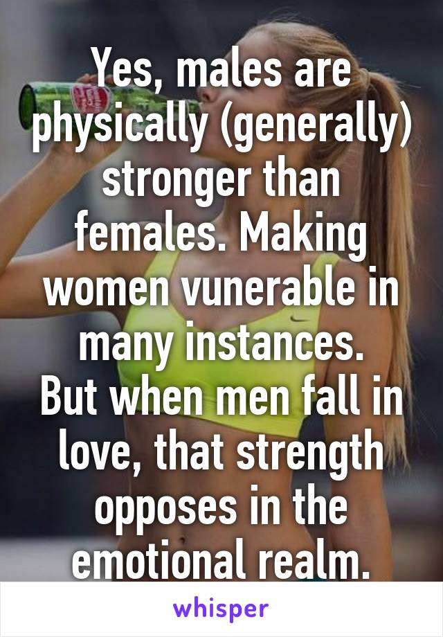 Yes, males are physically (generally) stronger than females. Making women vunerable in many instances. But when men fall in love, that strength opposes in the emotional realm.
