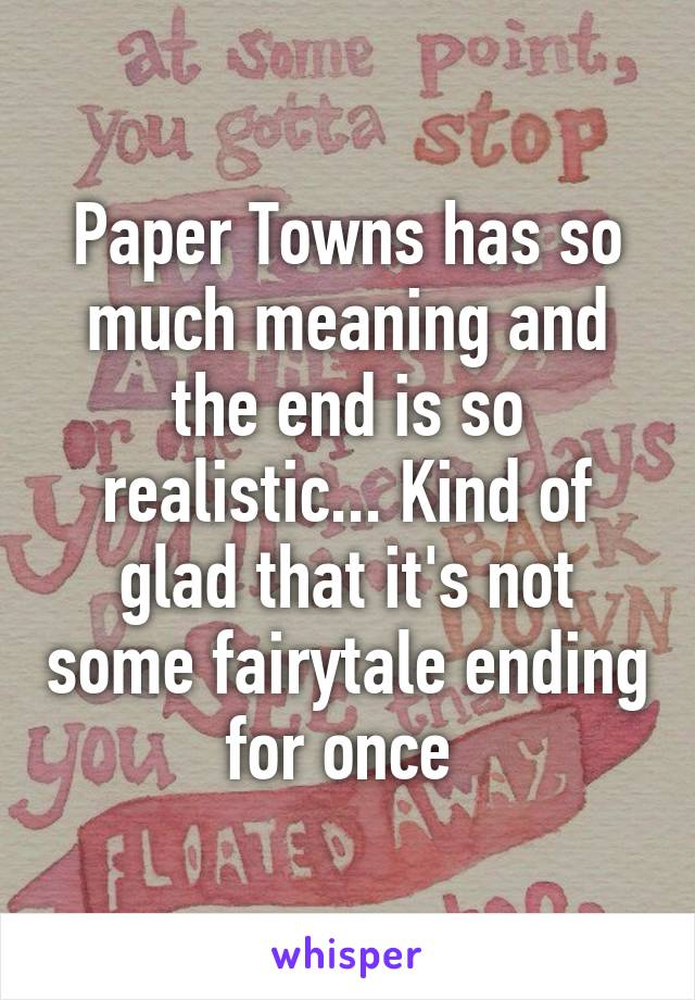 Paper Towns has so much meaning and the end is so realistic... Kind of glad that it's not some fairytale ending for once