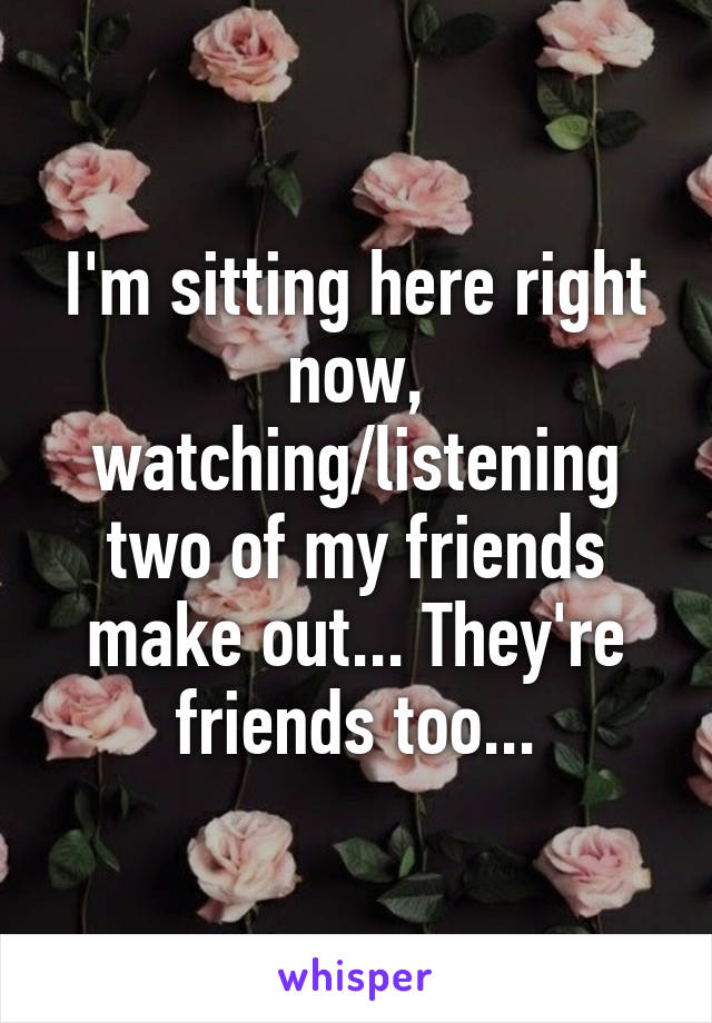I'm sitting here right now, watching/listening two of my friends make out... They're friends too...