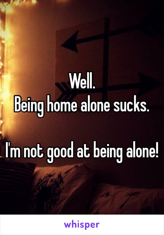 Well.  Being home alone sucks.   I'm not good at being alone!