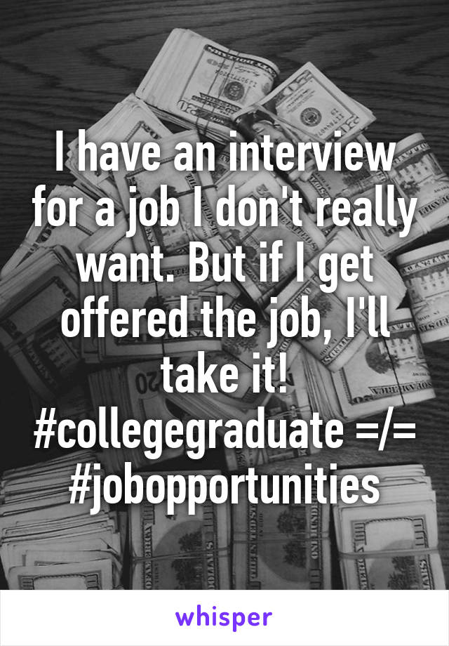 I have an interview for a job I don't really want. But if I get offered the job, I'll take it! #collegegraduate =/= #jobopportunities