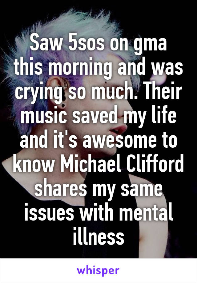 Saw 5sos on gma this morning and was crying so much. Their music saved my life and it's awesome to know Michael Clifford shares my same issues with mental illness
