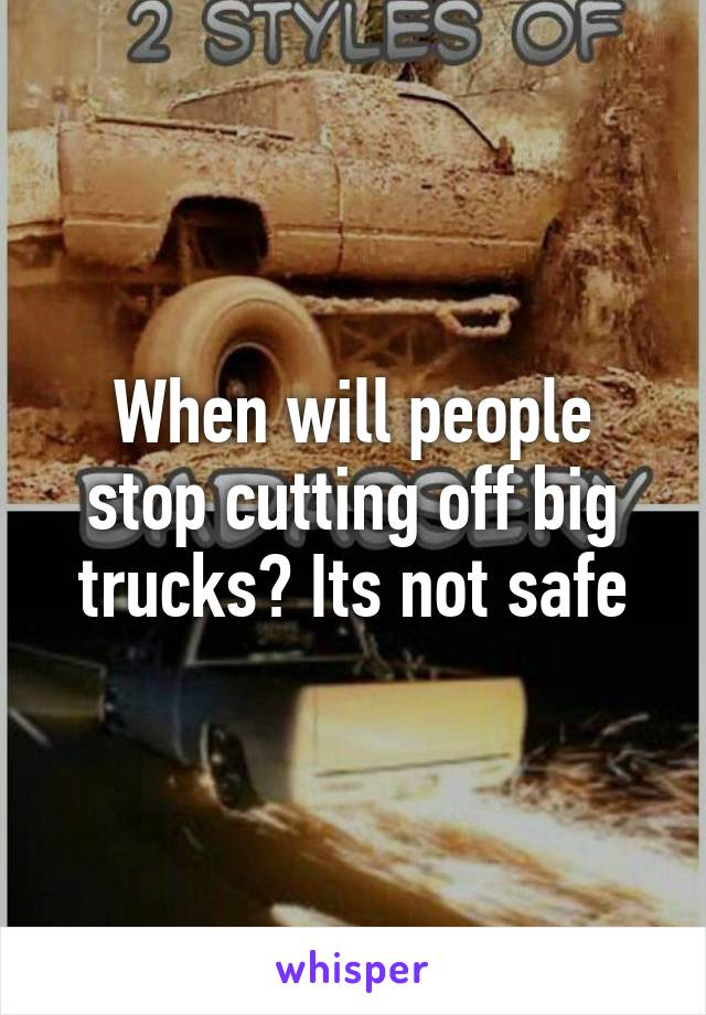 When will people stop cutting off big trucks? Its not safe