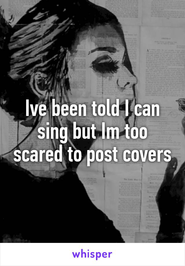 Ive been told I can sing but Im too scared to post covers