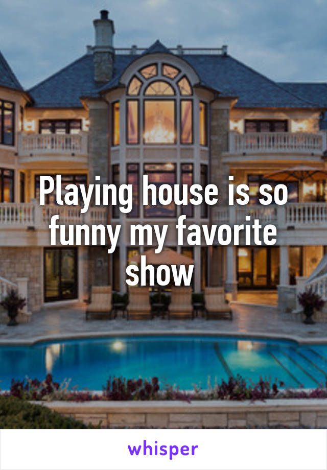 Playing house is so funny my favorite show