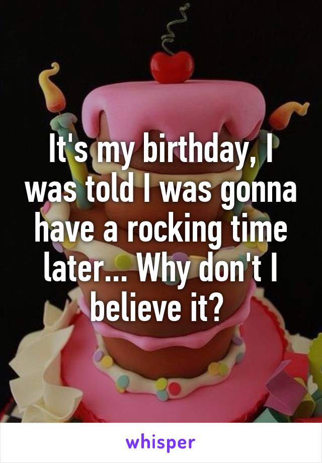 It's my birthday, I was told I was gonna have a rocking time later... Why don't I believe it?