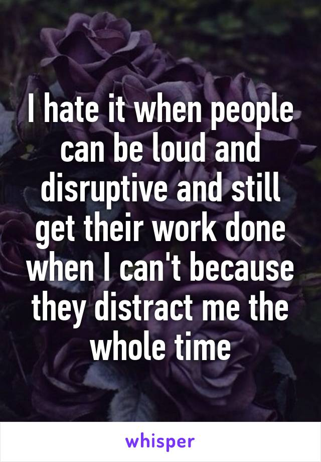 I hate it when people can be loud and disruptive and still get their work done when I can't because they distract me the whole time