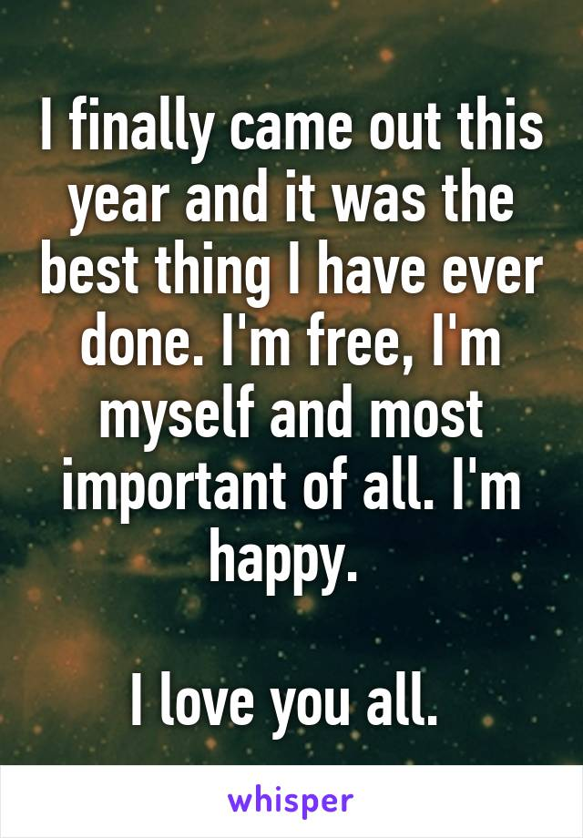 I finally came out this year and it was the best thing I have ever done. I'm free, I'm myself and most important of all. I'm happy.   I love you all.