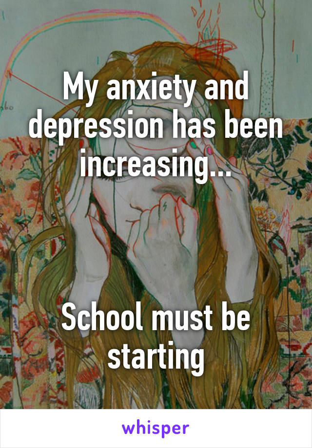My anxiety and depression has been increasing...    School must be starting