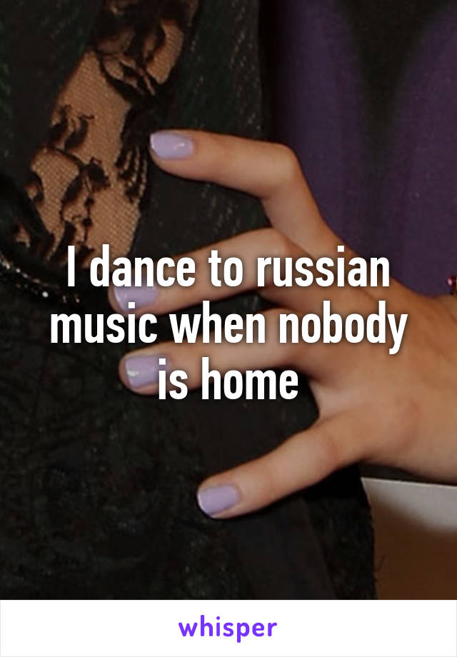 I dance to russian music when nobody is home