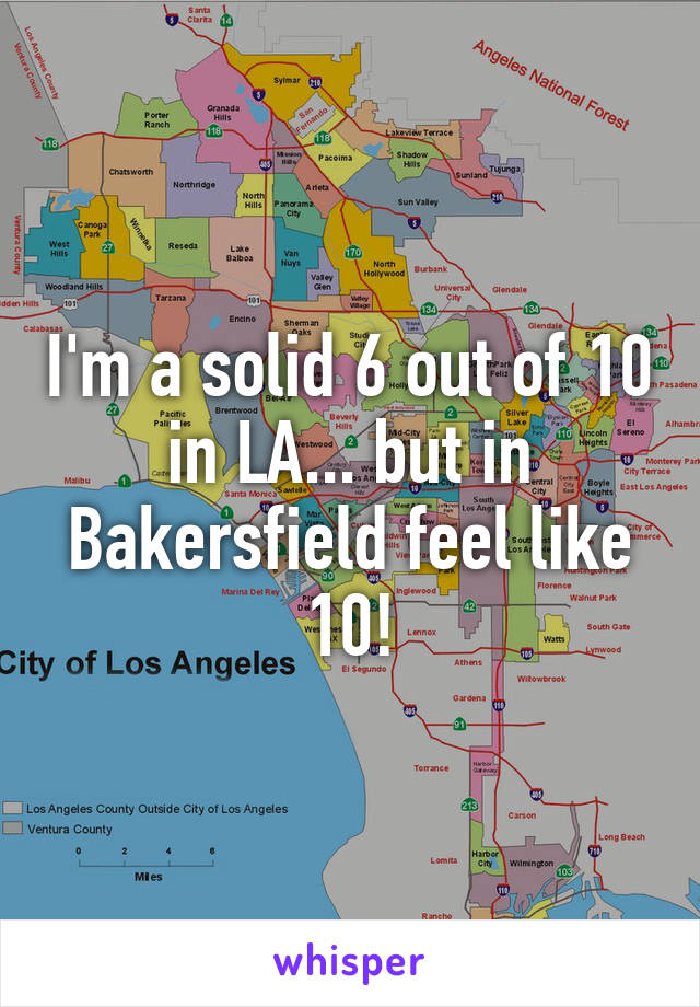 I'm a solid 6 out of 10 in LA... but in Bakersfield feel like 10!