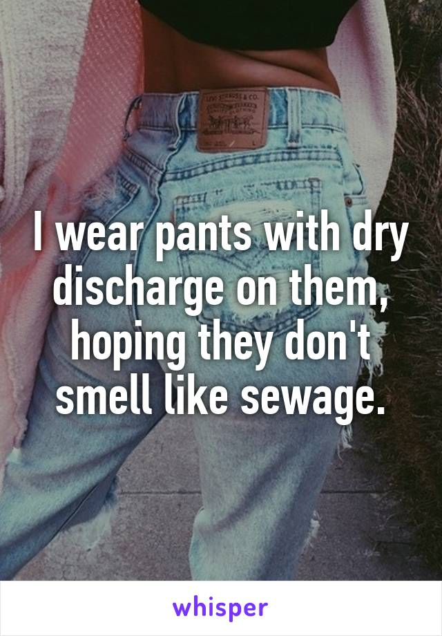 I wear pants with dry discharge on them, hoping they don't smell like sewage.
