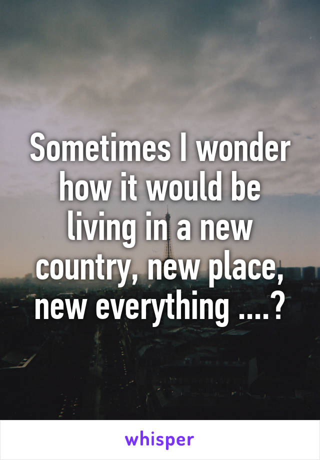 Sometimes I wonder how it would be living in a new country, new place, new everything ....?