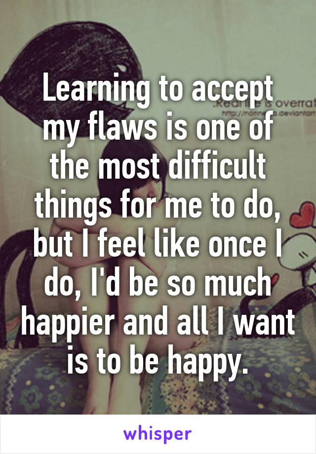 Learning to accept my flaws is one of the most difficult things for me to do, but I feel like once I do, I'd be so much happier and all I want is to be happy.