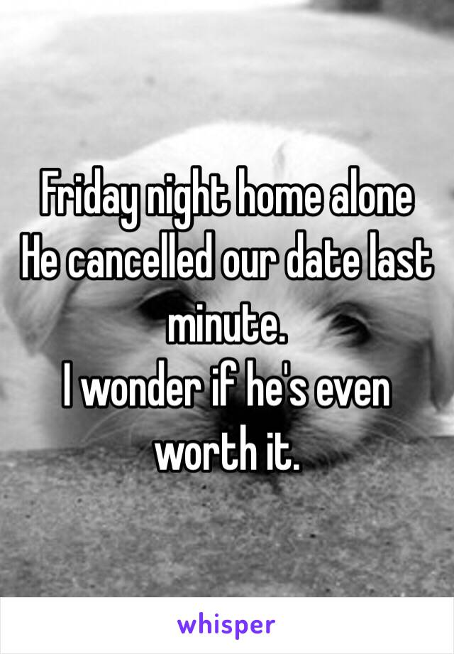 Friday night home alone He cancelled our date last minute.  I wonder if he's even worth it.