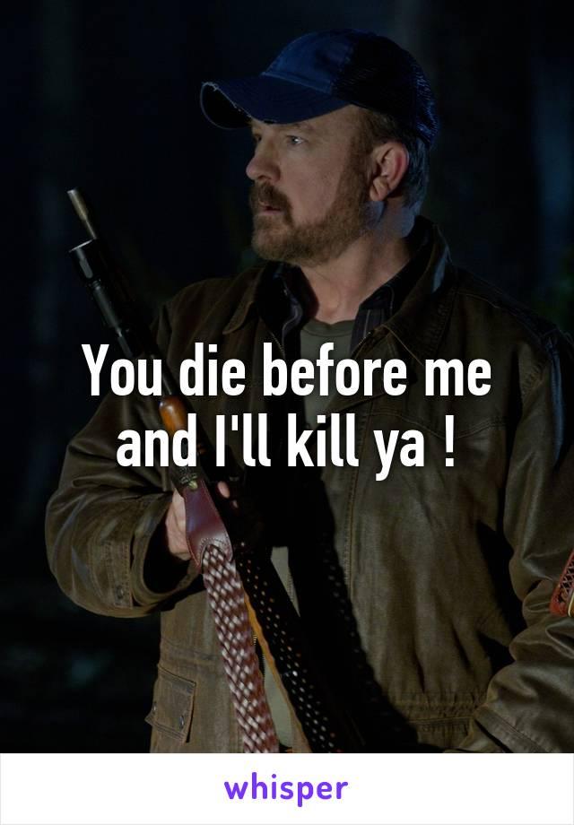 You die before me and I'll kill ya !