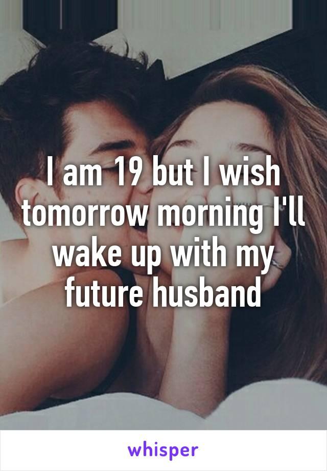 I am 19 but I wish tomorrow morning I'll wake up with my future husband