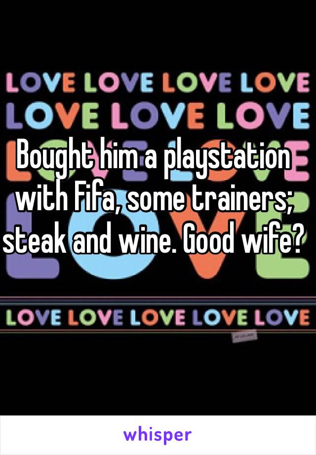 Bought him a playstation with Fifa, some trainers; steak and wine. Good wife?